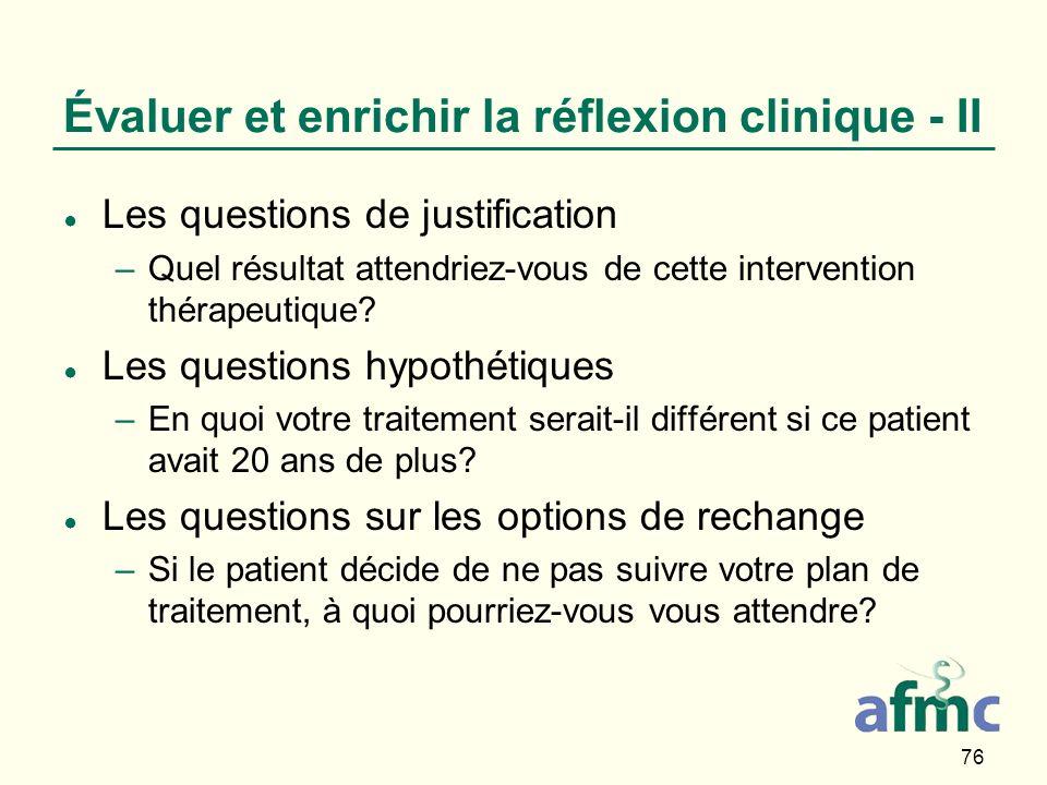 76 Évaluer et enrichir la réflexion clinique - II Les questions de justification –Quel résultat attendriez-vous de cette intervention thérapeutique.