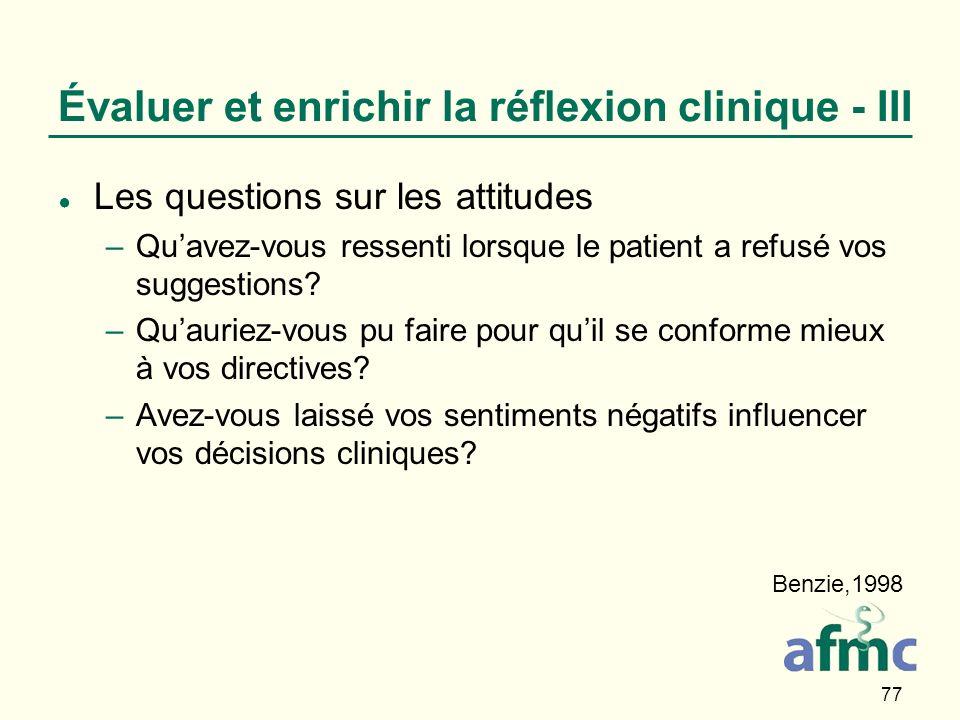77 Évaluer et enrichir la réflexion clinique - III Les questions sur les attitudes –Quavez-vous ressenti lorsque le patient a refusé vos suggestions.