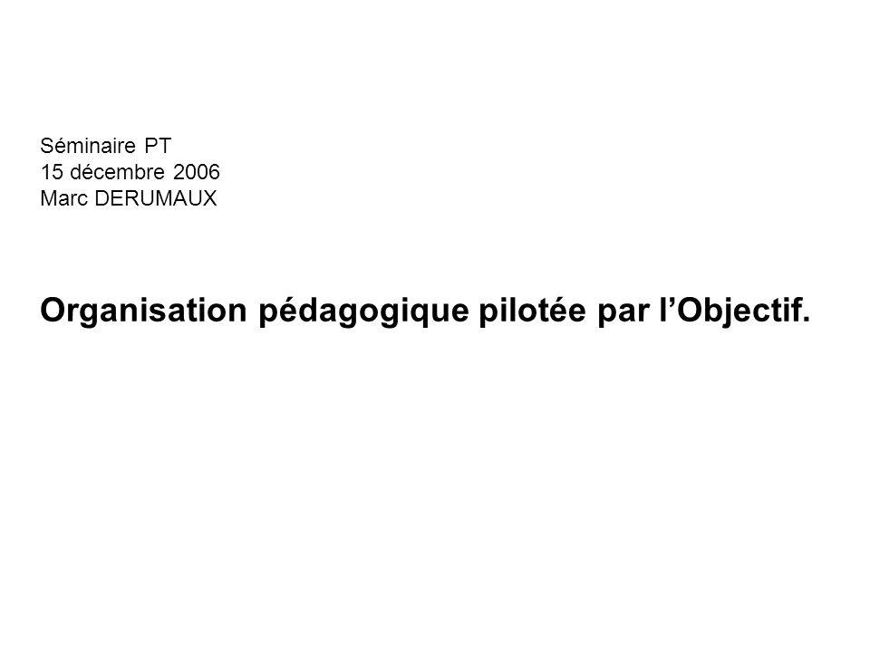 Séminaire PT 15 décembre 2006 Marc DERUMAUX Organisation pédagogique pilotée par lObjectif.