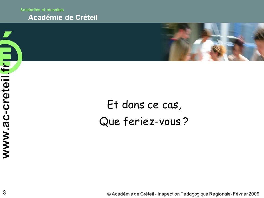 Solidarités et réussites Académie de Créteil 3 © Académie de Créteil - Inspection Pédagogique Régionale- Février 2009 Et dans ce cas, Que feriez-vous