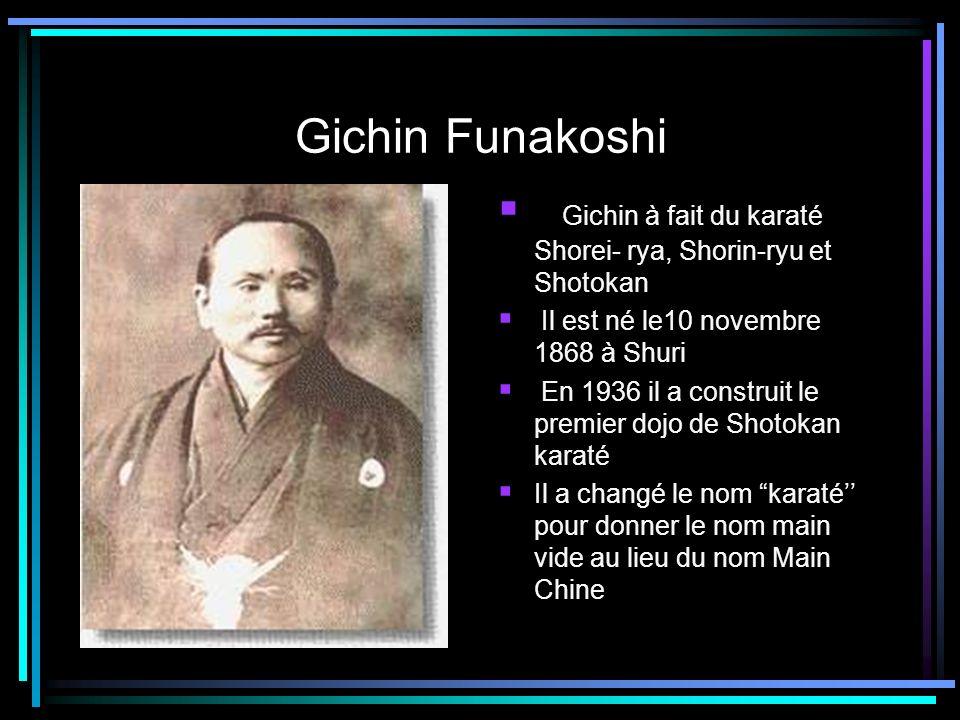 Gichin Funakoshi Gichin à fait du karaté Shorei- rya, Shorin-ryu et Shotokan Il est né le10 novembre 1868 à Shuri En 1936 il a construit le premier do