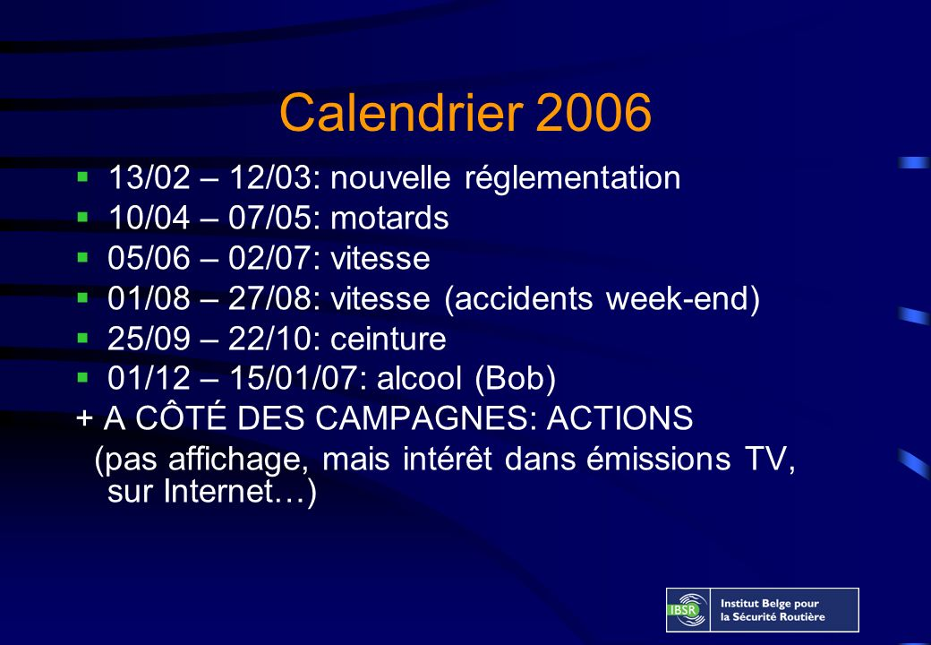 Calendrier 2006 13/02 – 12/03: nouvelle réglementation 10/04 – 07/05: motards 05/06 – 02/07: vitesse 01/08 – 27/08: vitesse (accidents week-end) 25/09