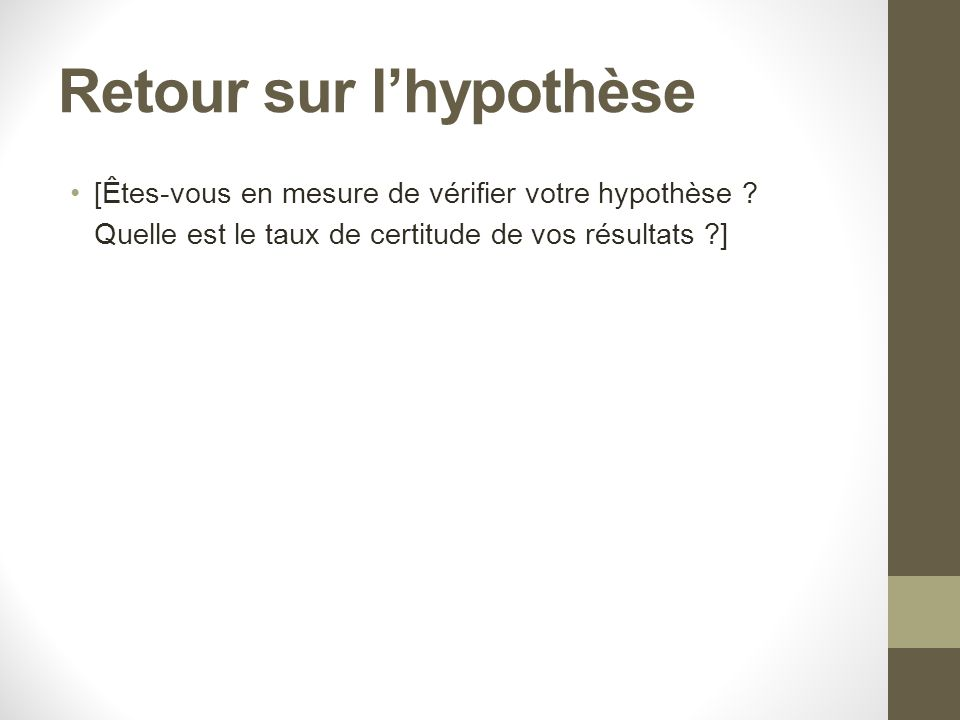 Retour sur lhypothèse [Êtes-vous en mesure de vérifier votre hypothèse ? Quelle est le taux de certitude de vos résultats ?]