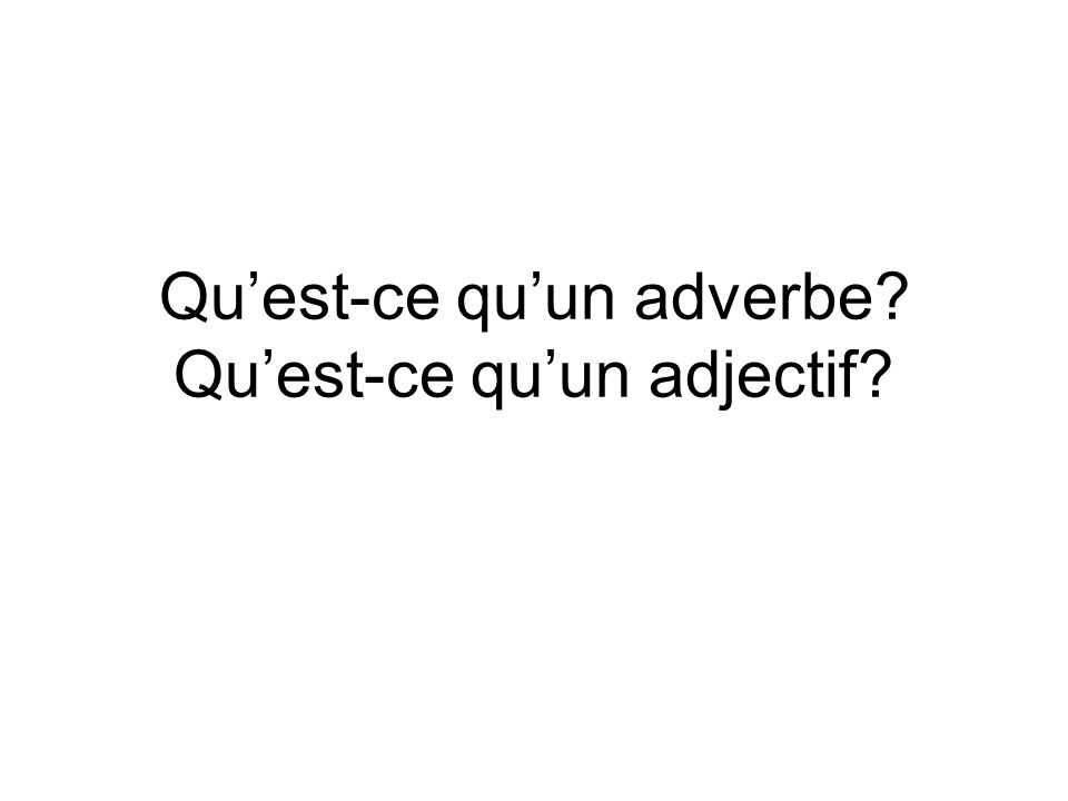 Quest-ce quun adverbe? Quest-ce quun adjectif?