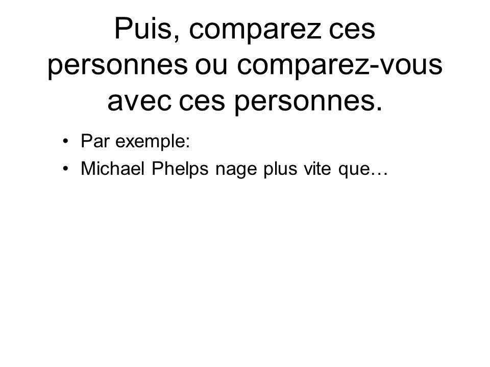 Puis, comparez ces personnes ou comparez-vous avec ces personnes. Par exemple: Michael Phelps nage plus vite que…
