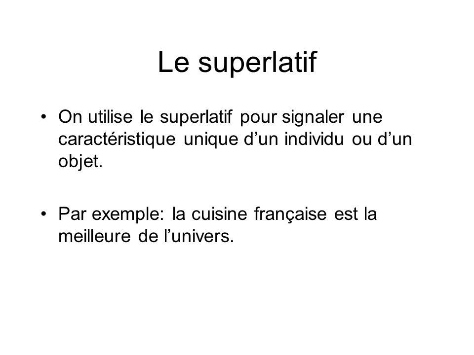 Le superlatif On utilise le superlatif pour signaler une caractéristique unique dun individu ou dun objet. Par exemple: la cuisine française est la me