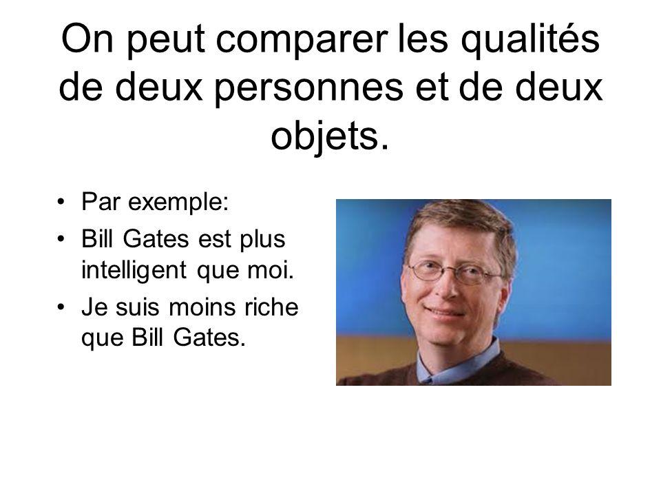 On peut comparer les qualités de deux personnes et de deux objets. Par exemple: Bill Gates est plus intelligent que moi. Je suis moins riche que Bill