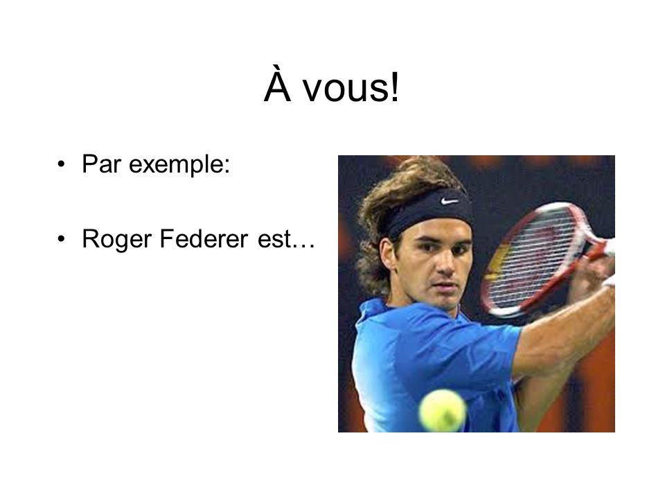 À vous! Par exemple: Roger Federer est…