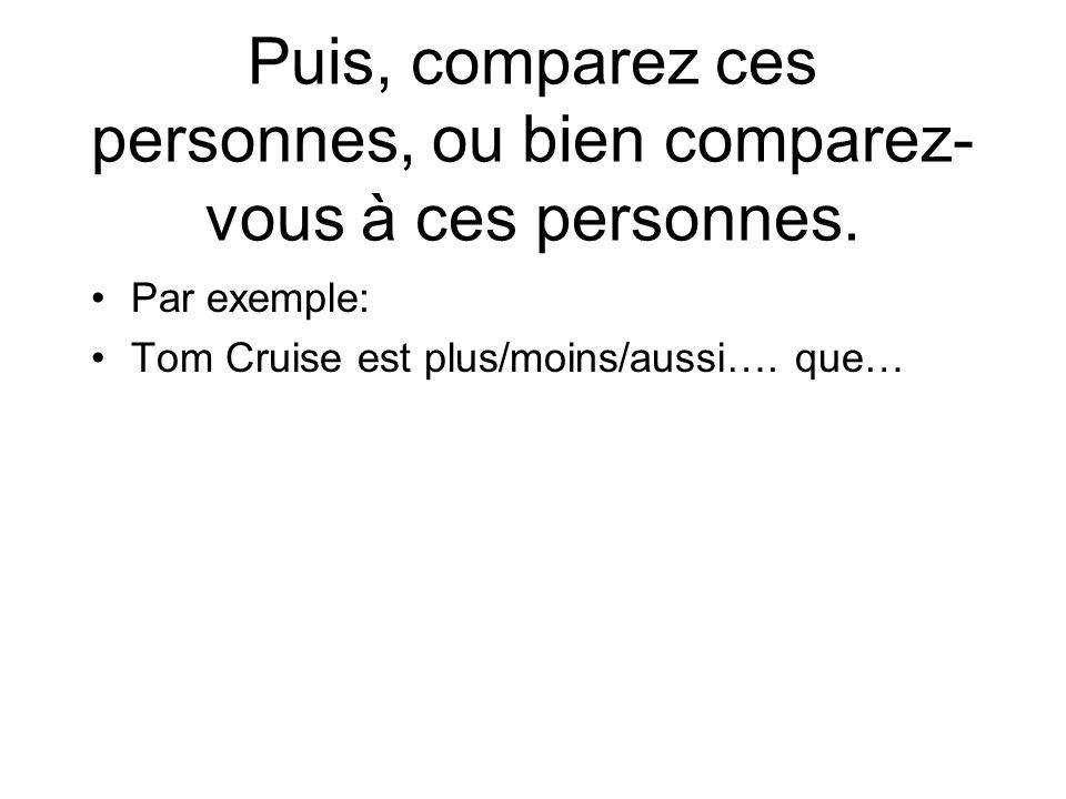 Puis, comparez ces personnes, ou bien comparez- vous à ces personnes. Par exemple: Tom Cruise est plus/moins/aussi…. que…