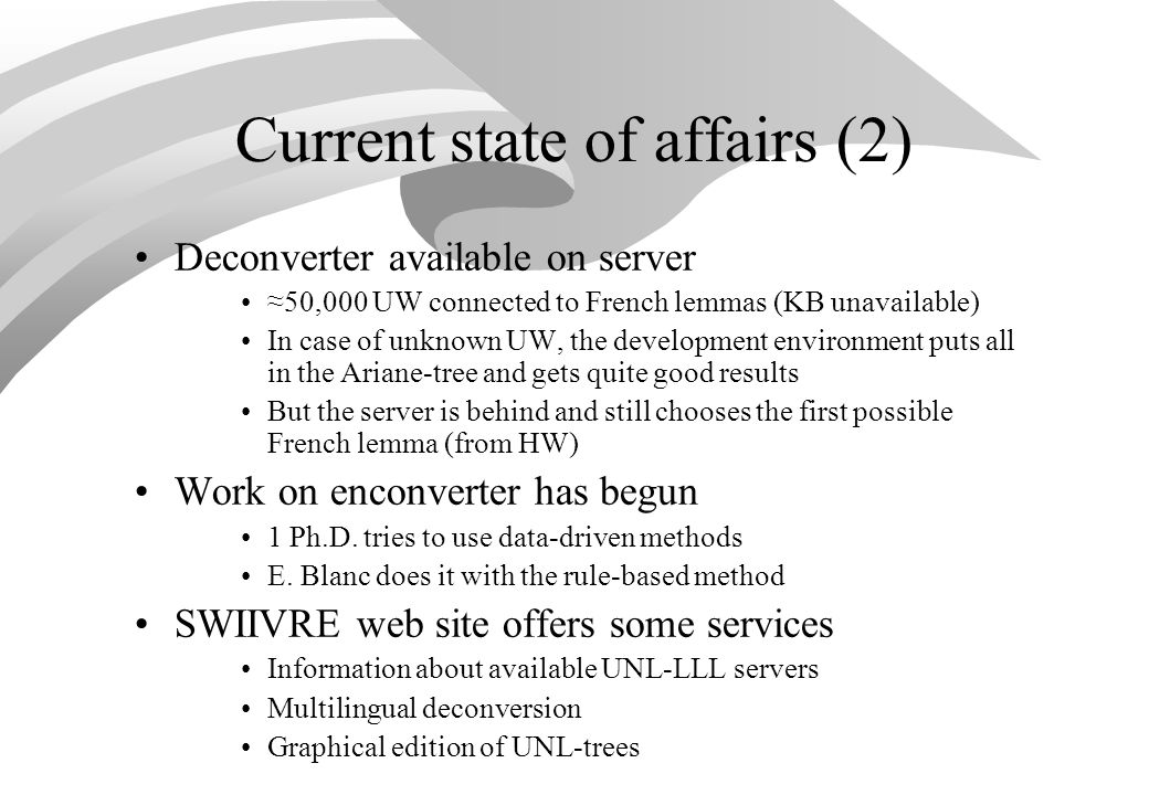 Current state of affairs (2) Deconverter available on server 50,000 UW connected to French lemmas (KB unavailable) In case of unknown UW, the development environment puts all in the Ariane-tree and gets quite good results But the server is behind and still chooses the first possible French lemma (from HW) Work on enconverter has begun 1 Ph.D.