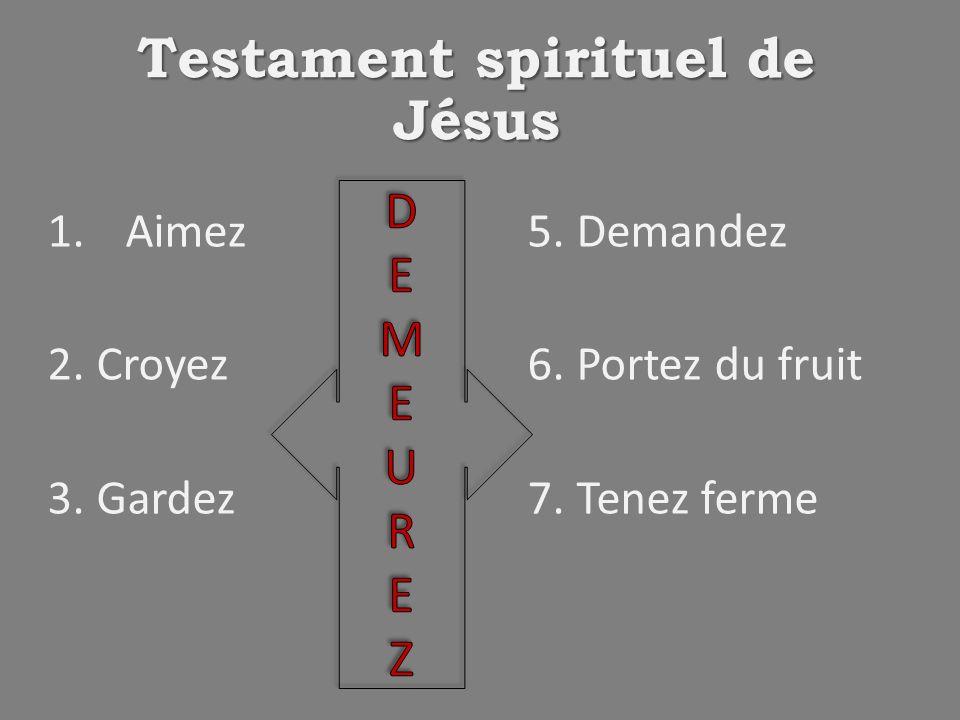 Testament spirituel de Jésus 1.Aimez5. Demandez 2. Croyez6. Portez du fruit 3. Gardez7. Tenez ferme