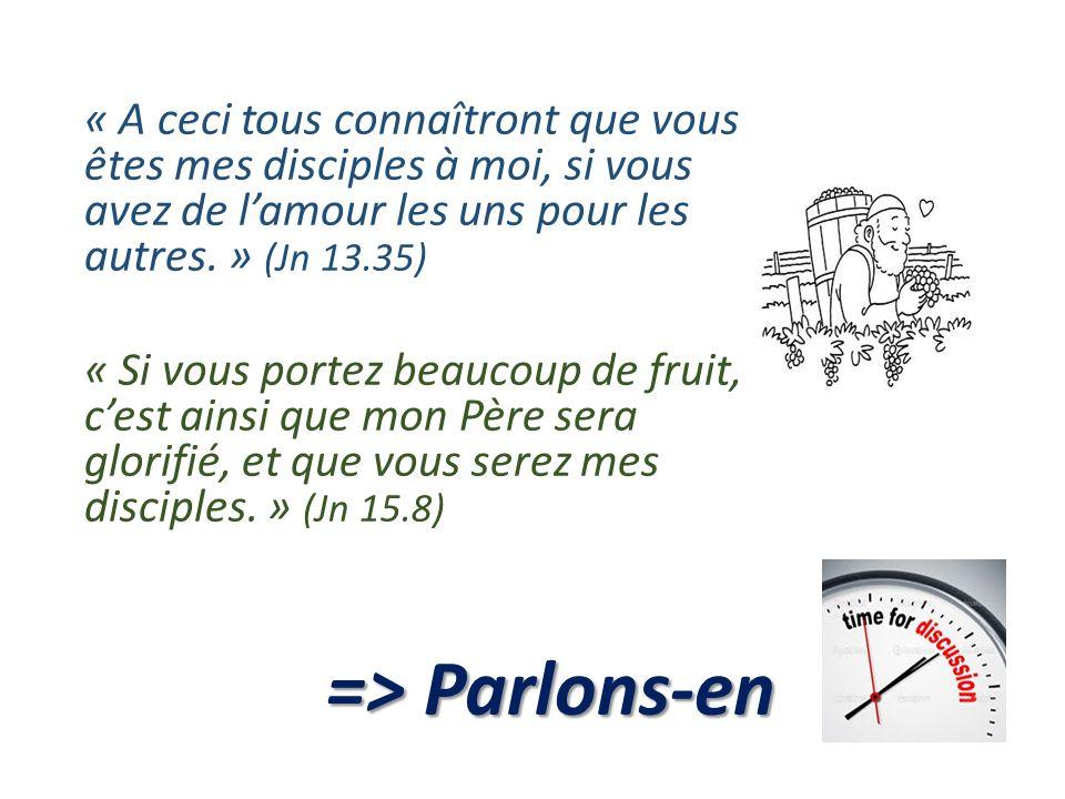 « A ceci tous connaîtront que vous êtes mes disciples à moi, si vous avez de lamour les uns pour les autres. » (Jn 13.35) « Si vous portez beaucoup de