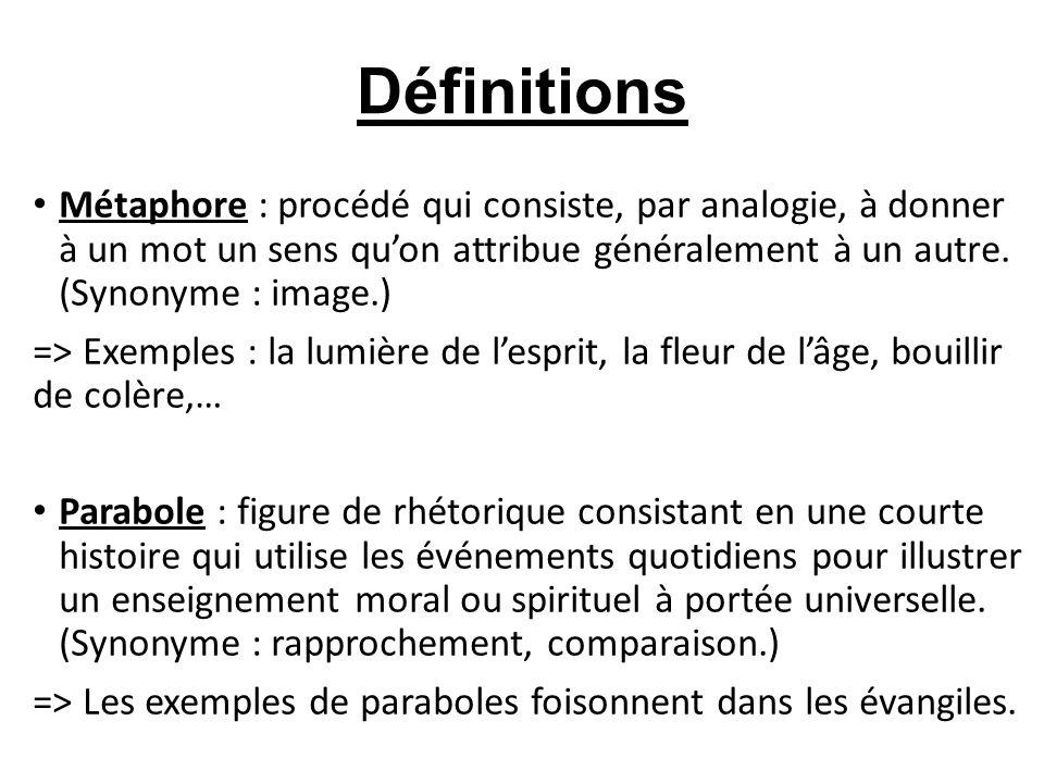 Définitions Métaphore : procédé qui consiste, par analogie, à donner à un mot un sens quon attribue généralement à un autre. (Synonyme : image.) => Ex