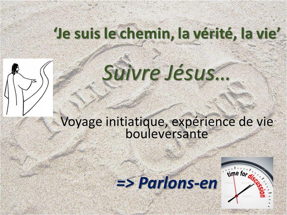 Je suis le chemin, la vérité, la vie Suivre Jésus… Voyage initiatique, expérience de vie bouleversante => Parlons-en