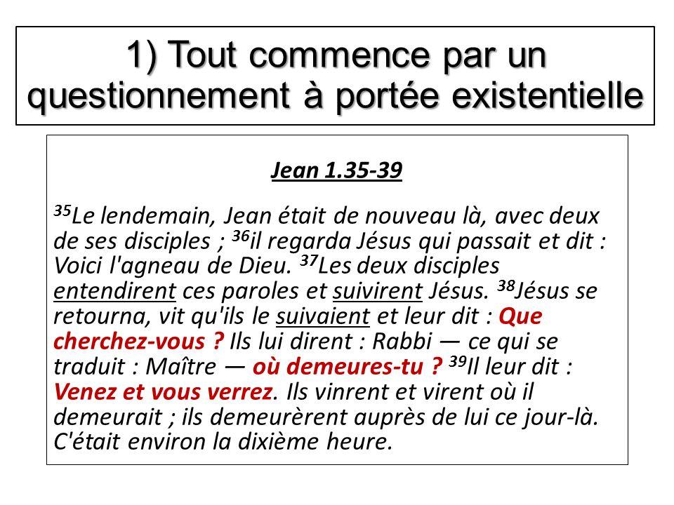1) Tout commence par un questionnement à portée existentielle Jean 1.35-39 35 Le lendemain, Jean était de nouveau là, avec deux de ses disciples ; 36 il regarda Jésus qui passait et dit : Voici l agneau de Dieu.