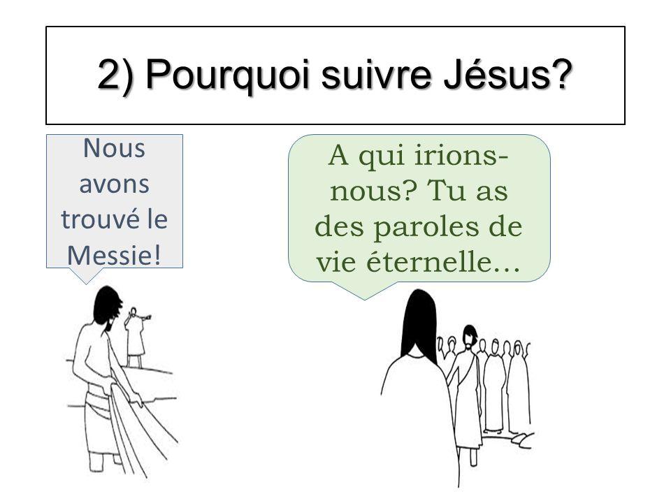 2) Pourquoi suivre Jésus? Nous avons trouvé le Messie! A qui irions- nous? Tu as des paroles de vie éternelle…