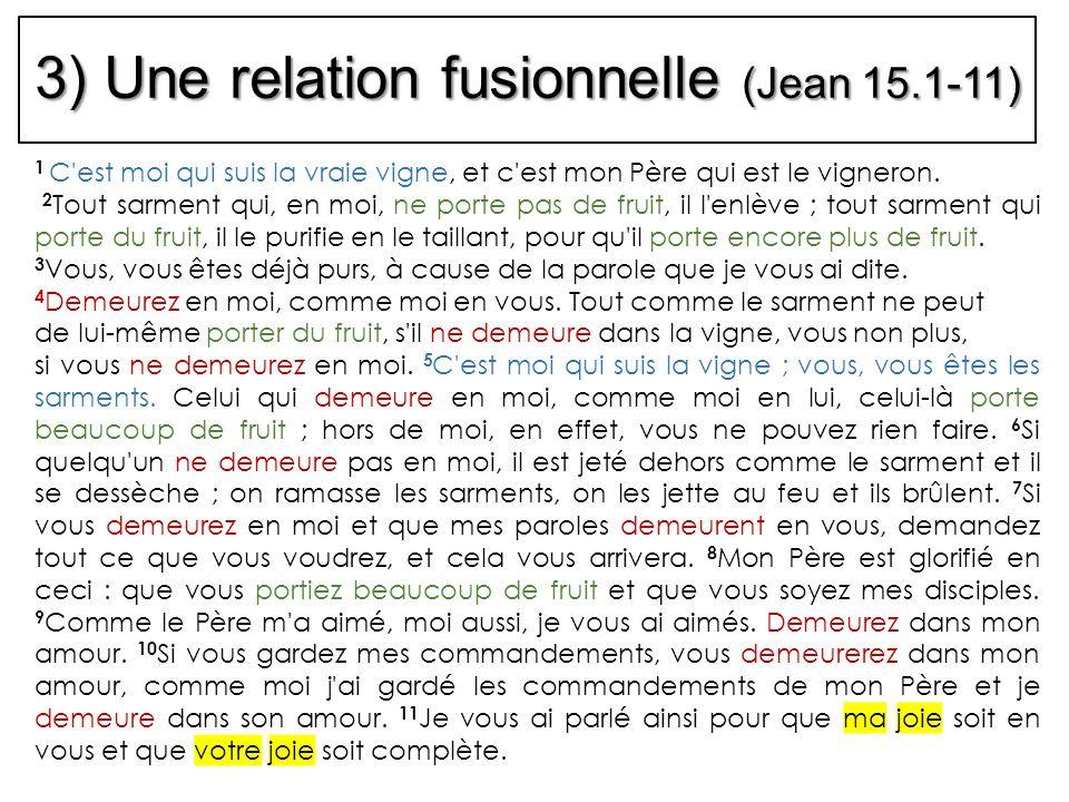 3) Une relation fusionnelle (Jean 15.1-11) 1 C'est moi qui suis la vraie vigne, et c'est mon Père qui est le vigneron. 2 Tout sarment qui, en moi, ne