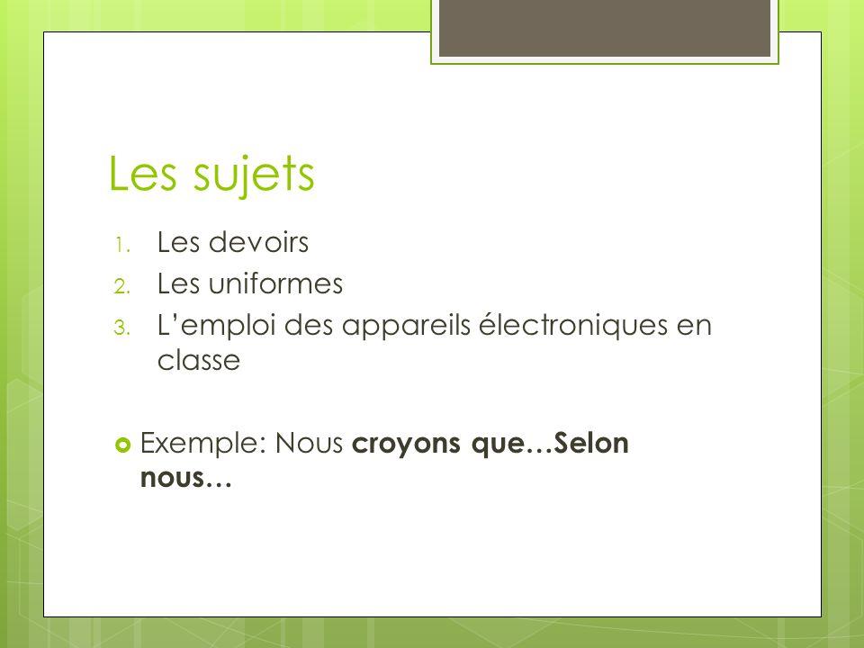 Les sujets 1. Les devoirs 2. Les uniformes 3. Lemploi des appareils électroniques en classe Exemple: Nous croyons que…Selon nous…