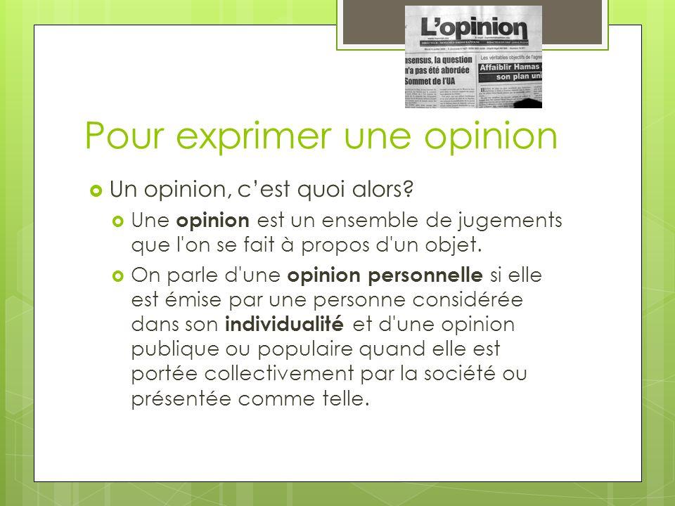 Pour exprimer une opinion Un opinion, cest quoi alors? Une opinion est un ensemble de jugements que l'on se fait à propos d'un objet. On parle d'une o