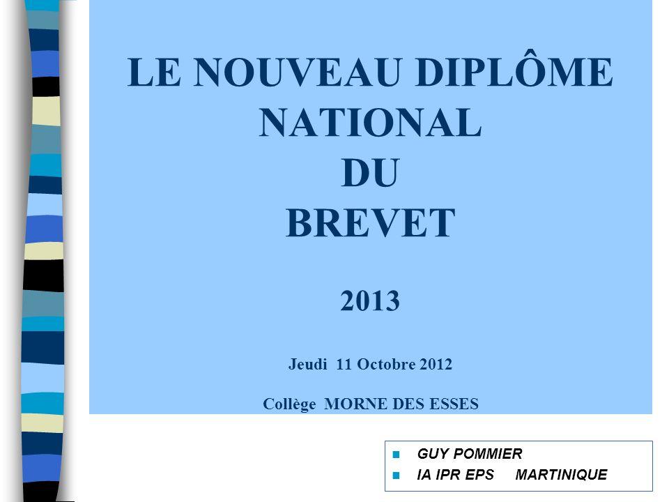 LE NOUVEAU DIPLÔME NATIONAL DU BREVET 2013 Jeudi 11 Octobre 2012 Collège MORNE DES ESSES GUY POMMIER IA IPR EPS MARTINIQUE