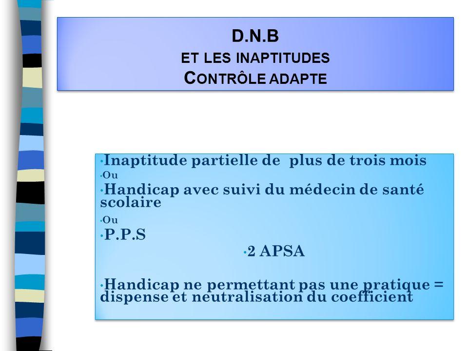 D.N.B ET LES INAPTITUDES C ONTRÔLE ADAPTE Inaptitude partielle de plus de trois mois Ou Handicap avec suivi du médecin de santé scolaire Ou P.P.S 2 AP