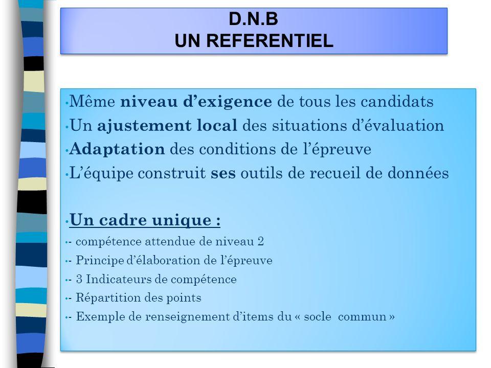 D.N.B UN REFERENTIEL Même niveau dexigence de tous les candidats Un ajustement local des situations dévaluation Adaptation des conditions de lépreuve
