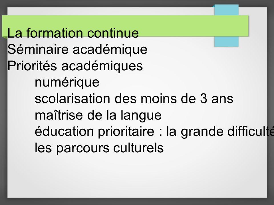 La formation continue Séminaire académique Priorités académiques numérique scolarisation des moins de 3 ans maîtrise de la langue éducation prioritaire : la grande difficulté les parcours culturels