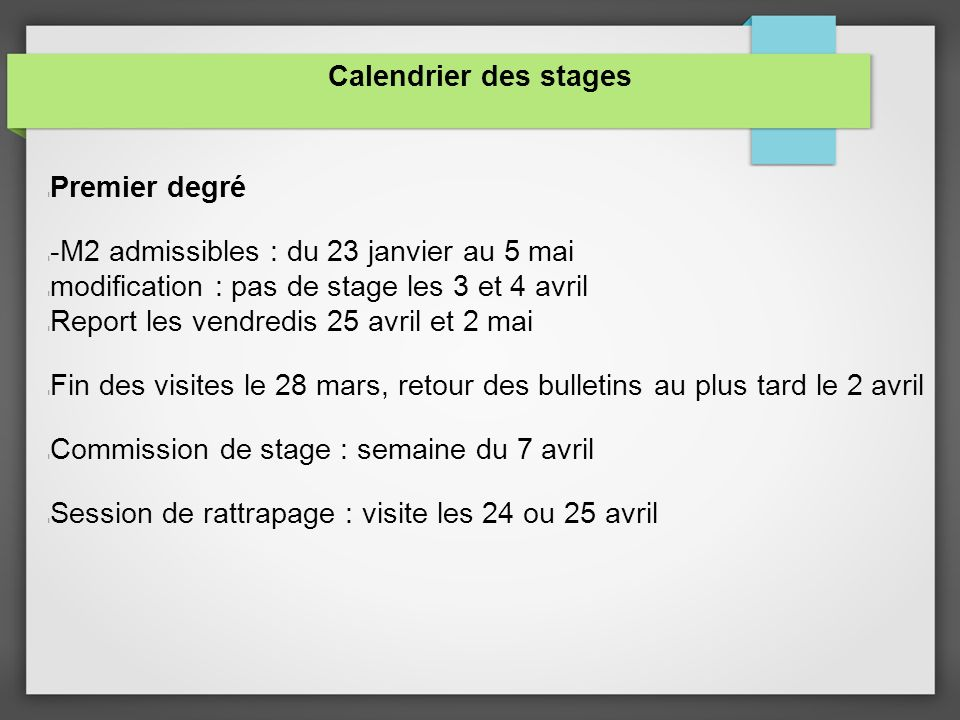 Calendrier des stages l Premier degré l -M2 admissibles : du 23 janvier au 5 mai l modification : pas de stage les 3 et 4 avril l Report les vendredis 25 avril et 2 mai l Fin des visites le 28 mars, retour des bulletins au plus tard le 2 avril l Commission de stage : semaine du 7 avril l Session de rattrapage : visite les 24 ou 25 avril