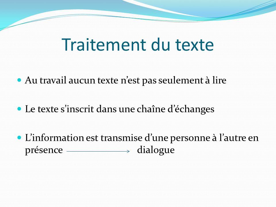 Traitement du texte Au travail aucun texte nest pas seulement à lire Le texte sinscrit dans une chaîne déchanges Linformation est transmise dune personne à lautre en présence dialogue