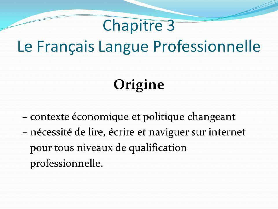 Chapitre 3 Le Français Langue Professionnelle Origine – contexte économique et politique changeant – nécessité de lire, écrire et naviguer sur internet pour tous niveaux de qualification professionnelle.