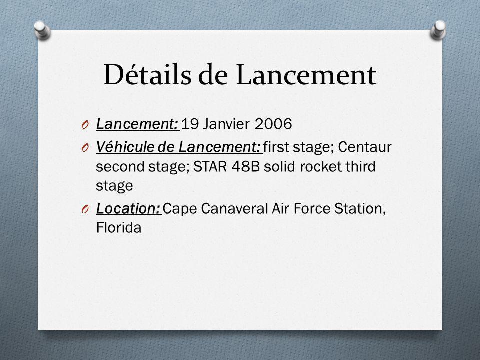 Détails de Lancement O Lancement: 19 Janvier 2006 O Véhicule de Lancement: first stage; Centaur second stage; STAR 48B solid rocket third stage O Location: Cape Canaveral Air Force Station, Florida