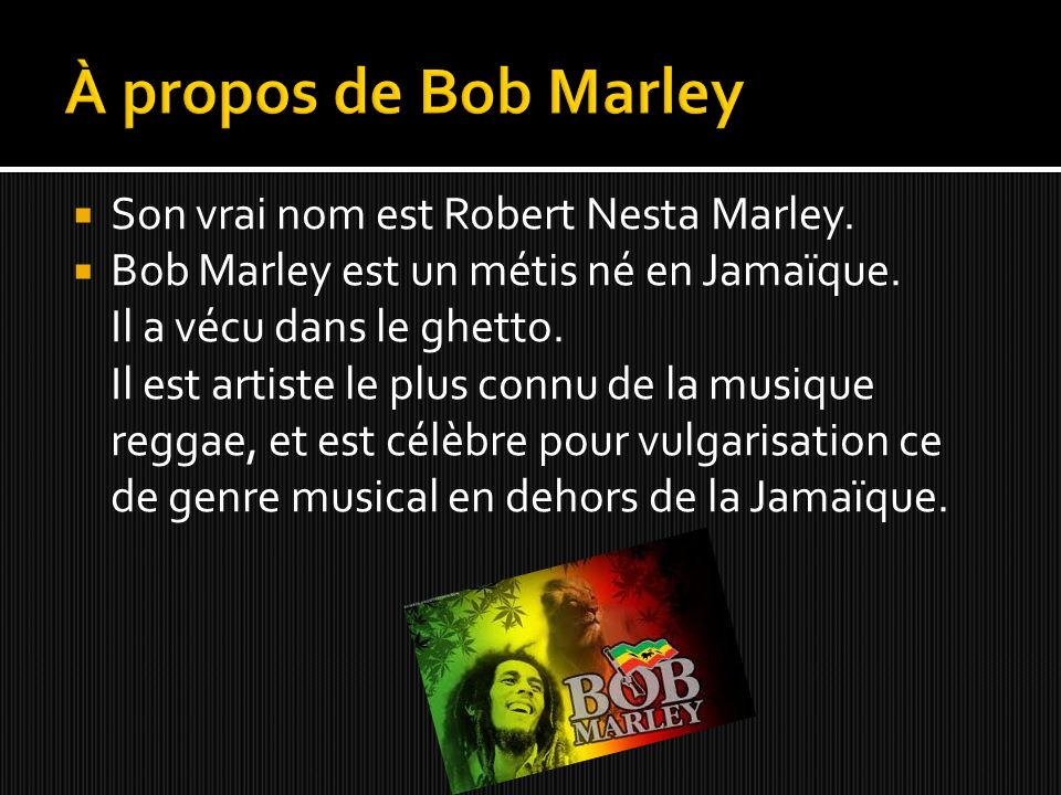 Son vrai nom est Robert Nesta Marley. Bob Marley est un métis né en Jamaïque. Il a vécu dans le ghetto. Il est artiste le plus connu de la musique reg