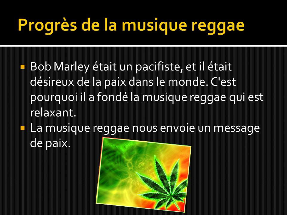 Bob Marley était un pacifiste, et il était désireux de la paix dans le monde. C'est pourquoi il a fondé la musique reggae qui est relaxant. La musique