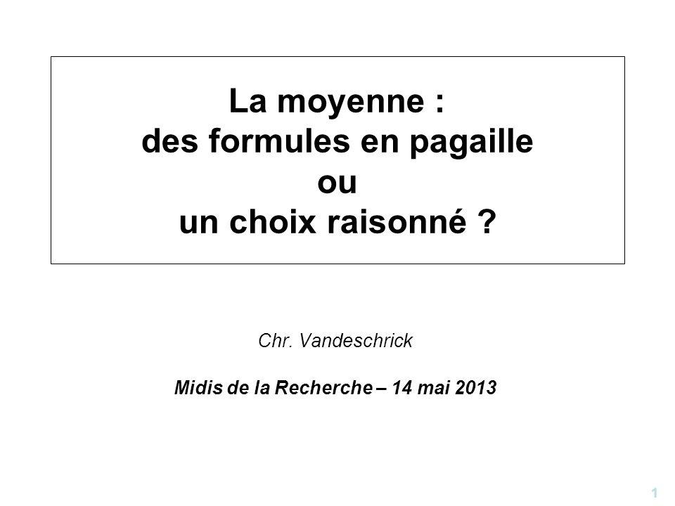 1 La moyenne : des formules en pagaille ou un choix raisonné ? Chr. Vandeschrick Midis de la Recherche – 14 mai 2013