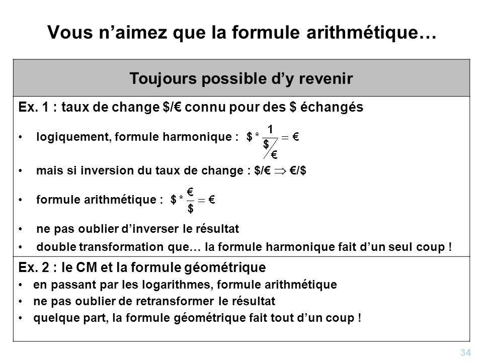 34 Vous naimez que la formule arithmétique… Toujours possible dy revenir Ex. 1 : taux de change $/ connu pour des $ échangés logiquement, formule harm