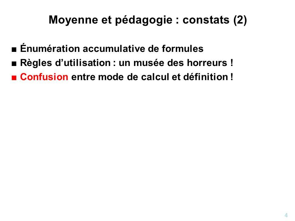 4 Moyenne et pédagogie : constats (2) Énumération accumulative de formules Règles dutilisation : un musée des horreurs ! Confusion entre mode de calcu