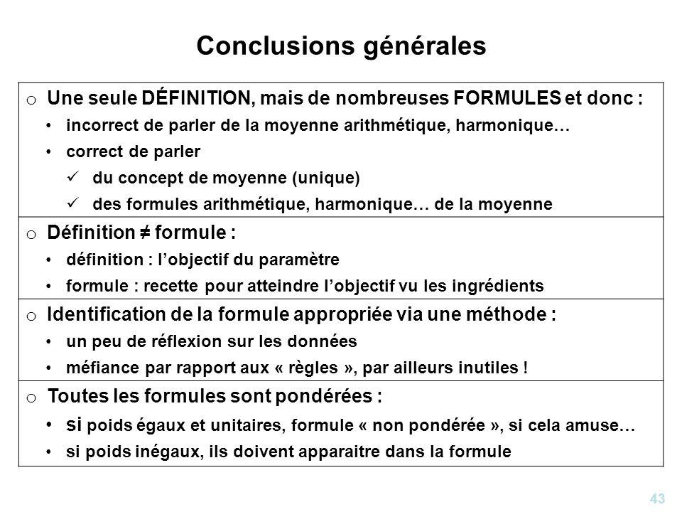 43 Conclusions générales o Une seule DÉFINITION, mais de nombreuses FORMULES et donc : incorrect de parler de la moyenne arithmétique, harmonique… cor