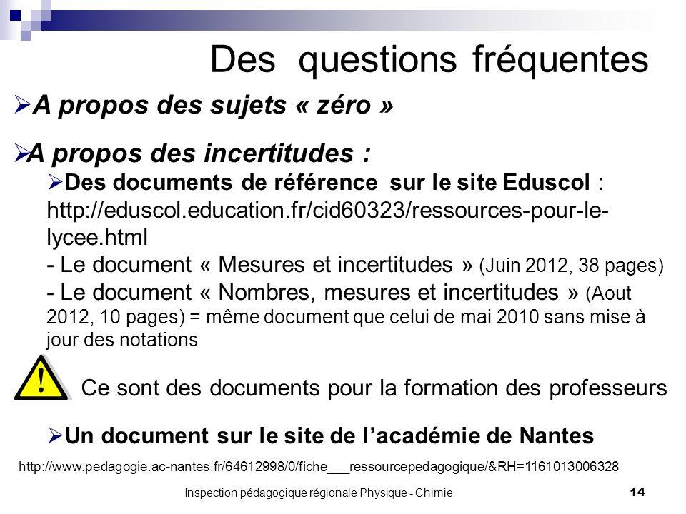 Inspection pédagogique régionale Physique - Chimie 14 Des questions fréquentes A propos des sujets « zéro » A propos des incertitudes : Des documents de référence sur le site Eduscol : http://eduscol.education.fr/cid60323/ressources-pour-le- lycee.html - Le document « Mesures et incertitudes » (Juin 2012, 38 pages) - Le document « Nombres, mesures et incertitudes » (Aout 2012, 10 pages) = même document que celui de mai 2010 sans mise à jour des notations Ce sont des documents pour la formation des professeurs Un document sur le site de lacadémie de Nantes http://www.pedagogie.ac-nantes.fr/64612998/0/fiche___ressourcepedagogique/&RH=1161013006328