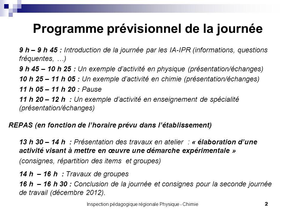 2Inspection pédagogique régionale Physique - Chimie Programme prévisionnel de la journée 9 h – 9 h 45 : Introduction de la journée par les IA-IPR (informations, questions fréquentes, …) 9 h 45 – 10 h 25 : Un exemple dactivité en physique (présentation/échanges) 10 h 25 – 11 h 05 : Un exemple dactivité en chimie (présentation/échanges) 11 h 05 – 11 h 20 : Pause 11 h 20 – 12 h : Un exemple dactivité en enseignement de spécialité (présentation/échanges) REPAS (en fonction de lhoraire prévu dans létablissement) 13 h 30 – 14 h : Présentation des travaux en atelier : « élaboration dune activité visant à mettre en œuvre une démarche expérimentale » (consignes, répartition des items et groupes) 14 h – 16 h : Travaux de groupes 16 h – 16 h 30 : Conclusion de la journée et consignes pour la seconde journée de travail (décembre 2012).