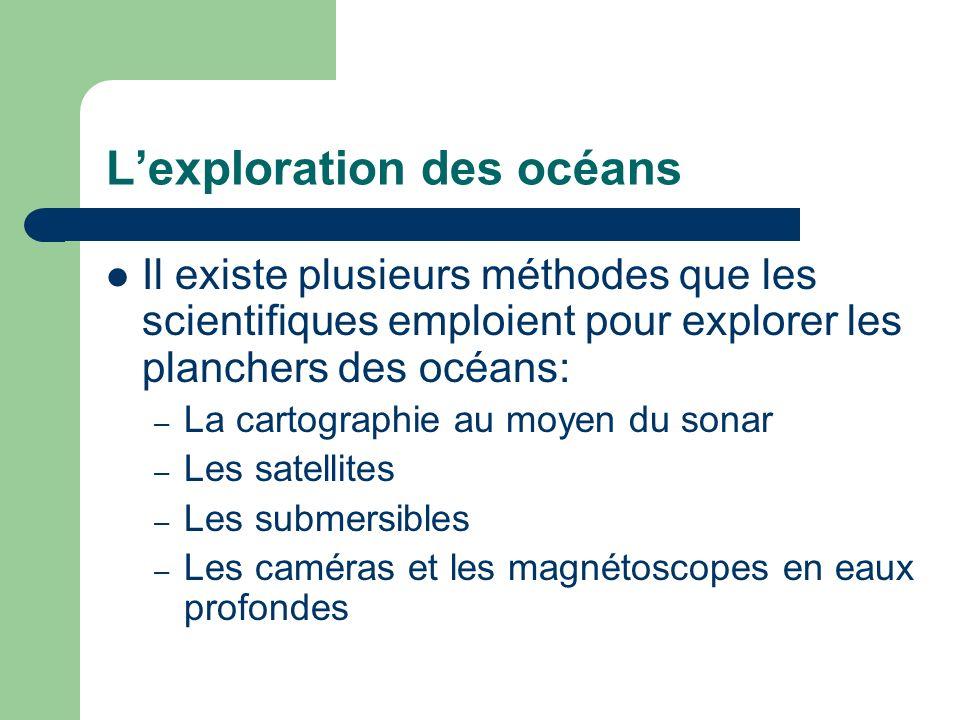 Lexploration des océans Il existe plusieurs méthodes que les scientifiques emploient pour explorer les planchers des océans: – La cartographie au moye