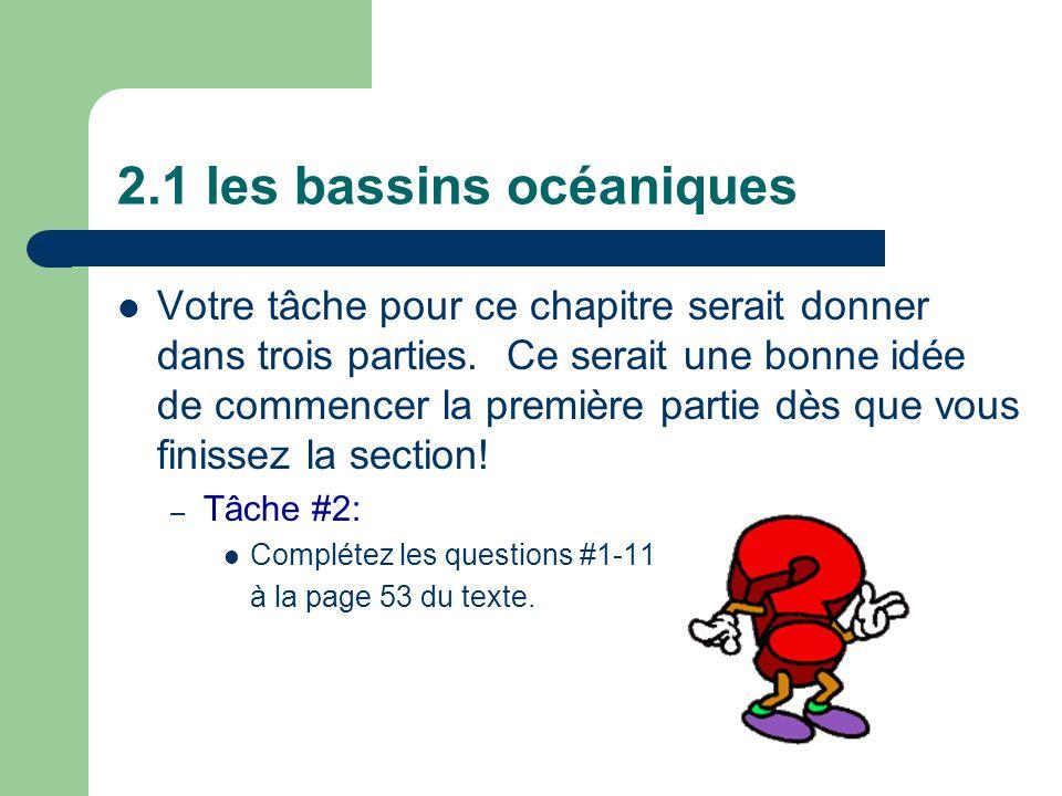 2.1 les bassins océaniques Votre tâche pour ce chapitre serait donner dans trois parties. Ce serait une bonne idée de commencer la première partie dès