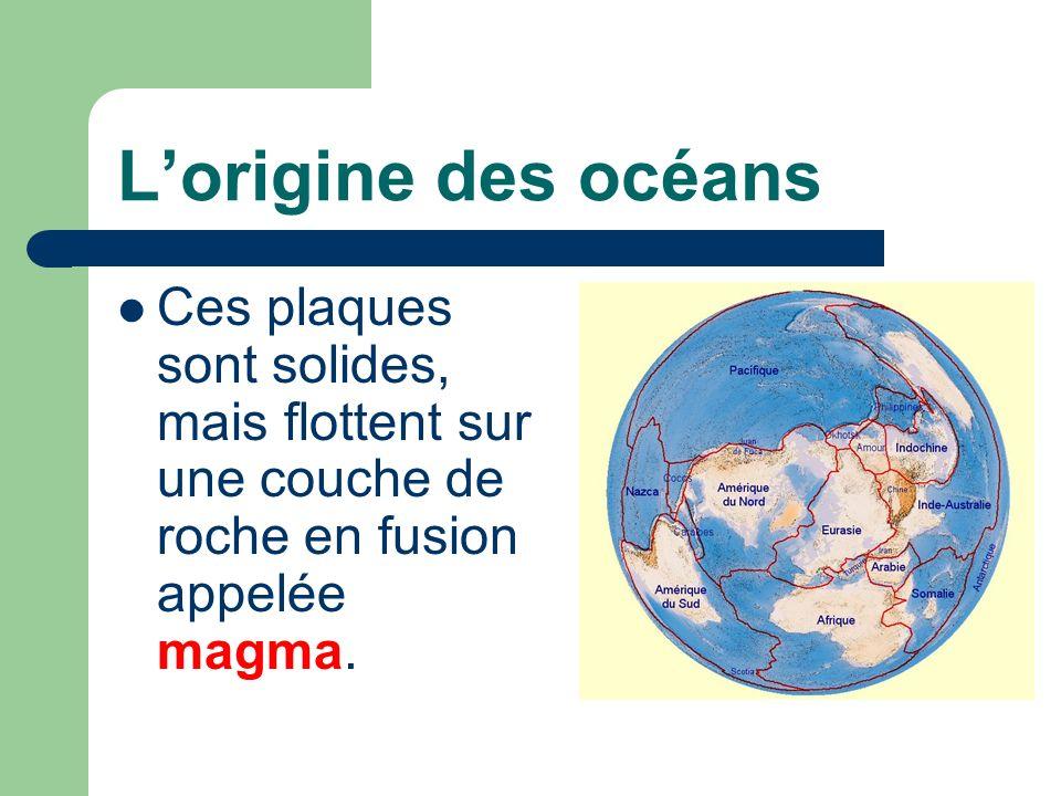 Lorigine des océans Ces plaques sont solides, mais flottent sur une couche de roche en fusion appelée magma.