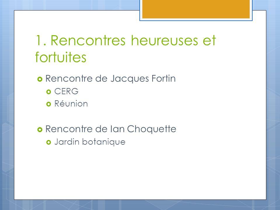 1. Rencontres heureuses et fortuites Rencontre de Jacques Fortin CERG Réunion Rencontre de Ian Choquette Jardin botanique