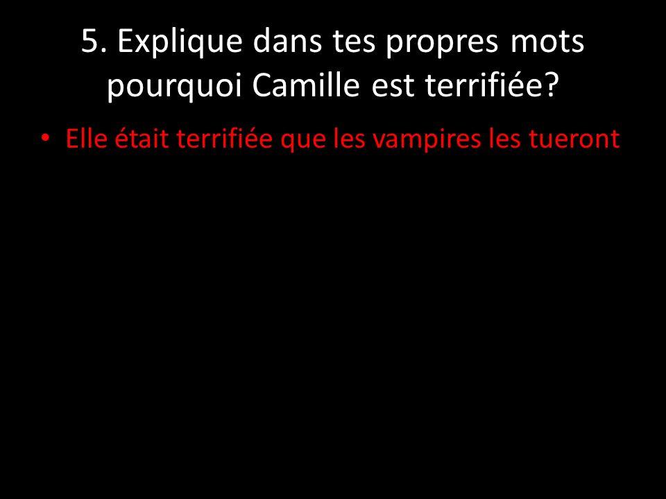 5. Explique dans tes propres mots pourquoi Camille est terrifiée? Elle était terrifiée que les vampires les tueront