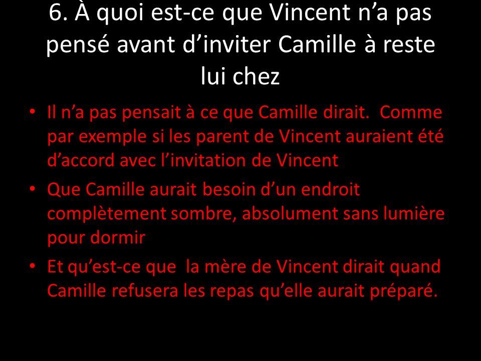 6. À quoi est-ce que Vincent na pas pensé avant dinviter Camille à reste lui chez Il na pas pensait à ce que Camille dirait. Comme par exemple si les