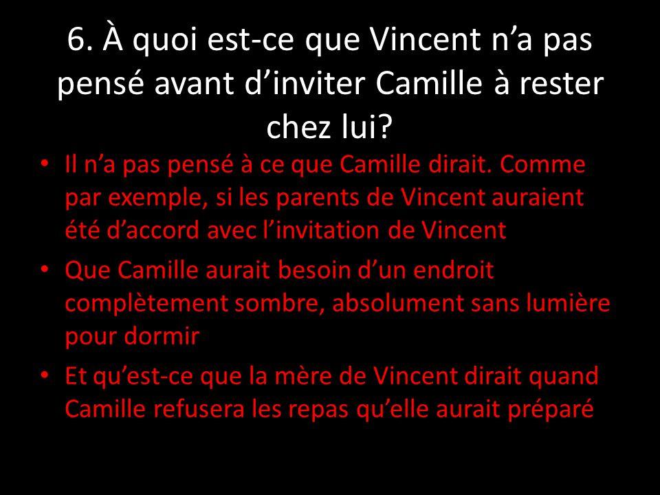 6. À quoi est-ce que Vincent na pas pensé avant dinviter Camille à rester chez lui? Il na pas pensé à ce que Camille dirait. Comme par exemple, si les