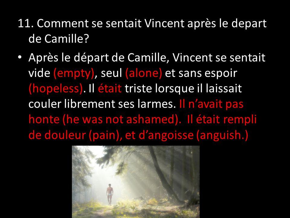 11. Comment se sentait Vincent après le depart de Camille? Après le départ de Camille, Vincent se sentait vide (empty), seul (alone) et sans espoir (h