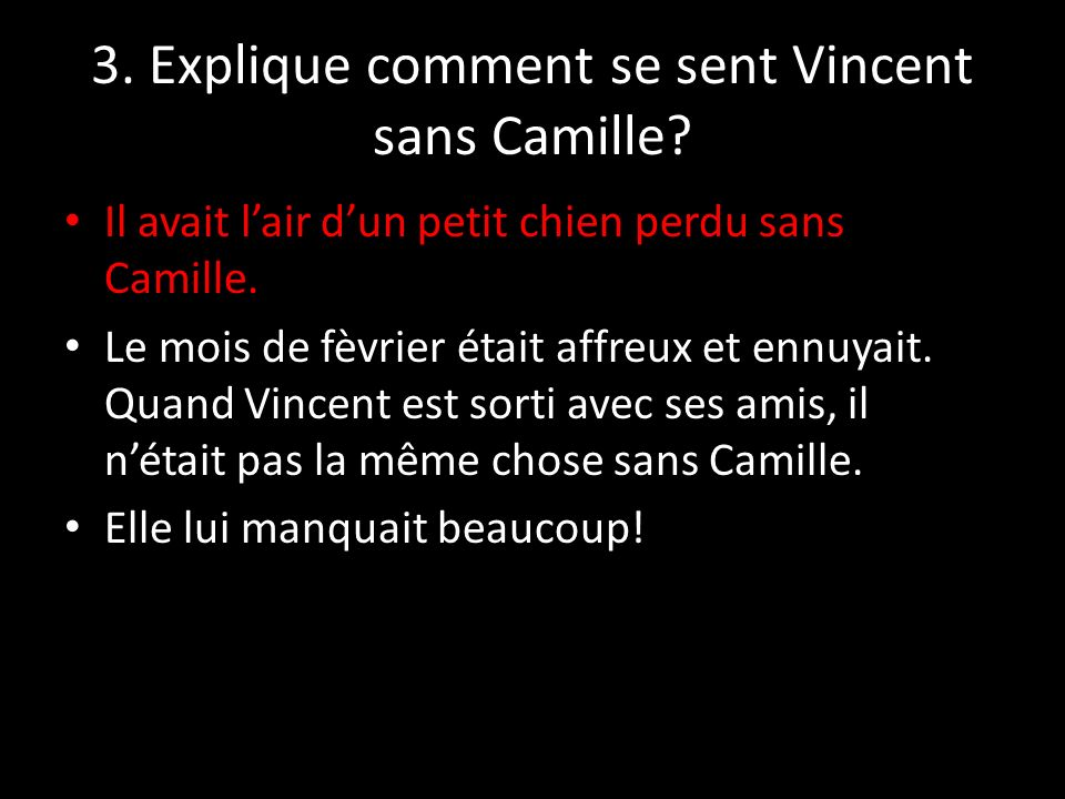 3. Explique comment se sent Vincent sans Camille? Il avait lair dun petit chien perdu sans Camille. Le mois de fèvrier était affreux et ennuyait. Quan