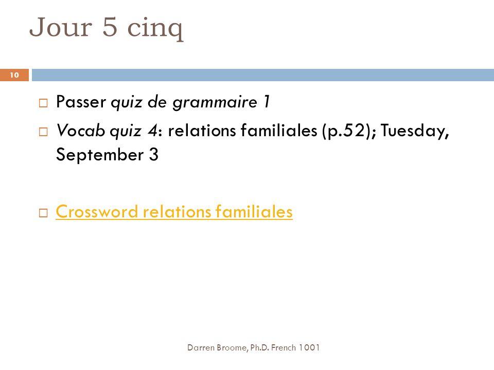Jour 5 cinq Passer quiz de grammaire 1 Vocab quiz 4: relations familiales (p.52); Tuesday, September 3 Crossword relations familiales Darren Broome, Ph.D.