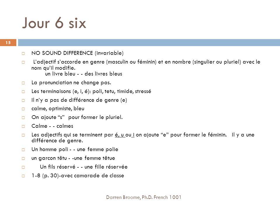 Jour 6 six NO SOUND DIFFERENCE (invariable) Ladjectif saccorde en genre (masculin ou féminin) et en nombre (singulier ou pluriel) avec le nom quil modifie.